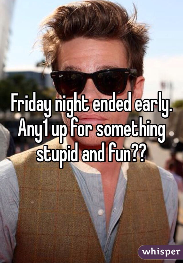 Friday night ended early. Any1 up for something stupid and fun??