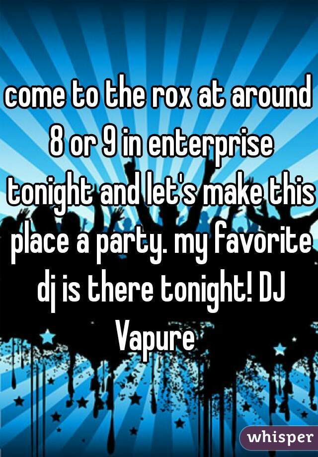 come to the rox at around 8 or 9 in enterprise tonight and let's make this place a party. my favorite dj is there tonight! DJ Vapure