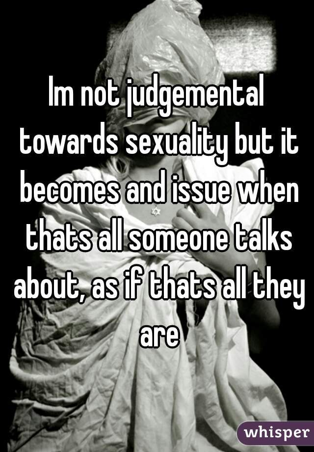Im not judgemental towards sexuality but it becomes and issue when thats all someone talks about, as if thats all they are