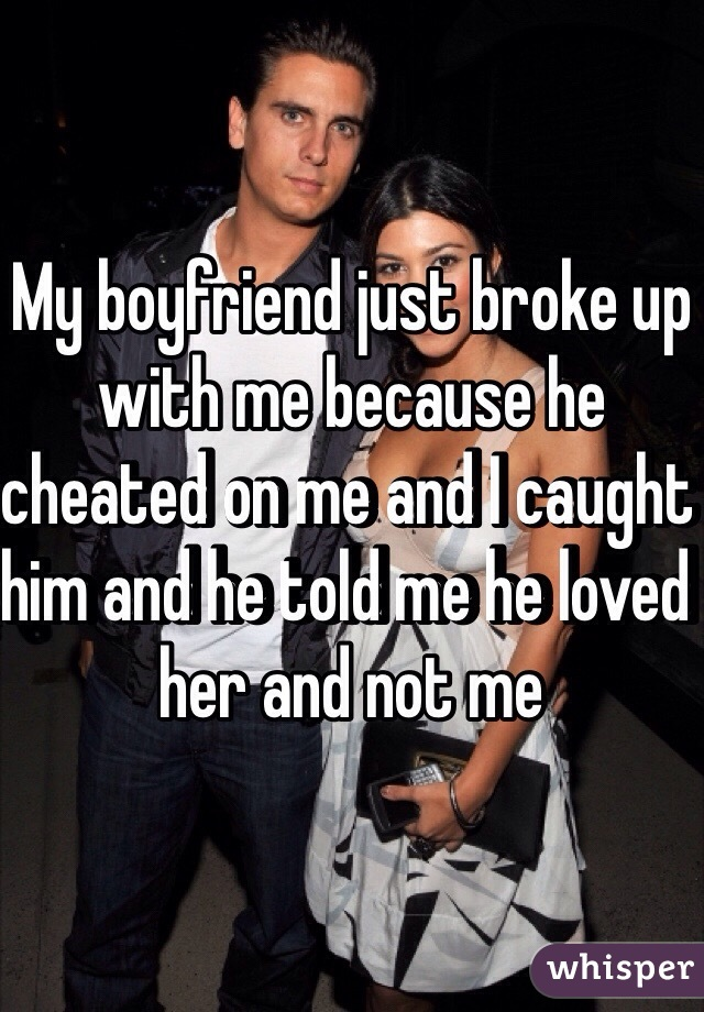 My boyfriend just broke up with me because he cheated on me and I caught him and he told me he loved her and not me