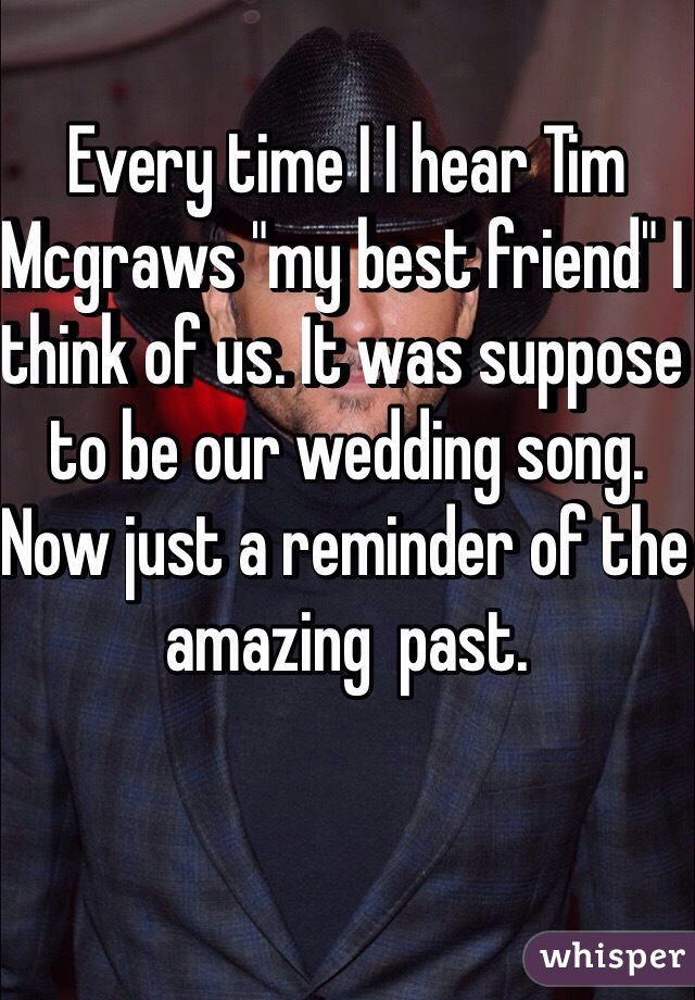 "Every time I I hear Tim Mcgraws ""my best friend"" I think of us. It was suppose to be our wedding song. Now just a reminder of the amazing  past."