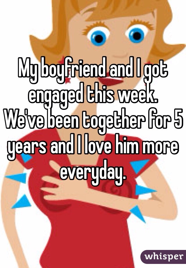 My boyfriend and I got engaged this week.  We've been together for 5 years and I love him more everyday.
