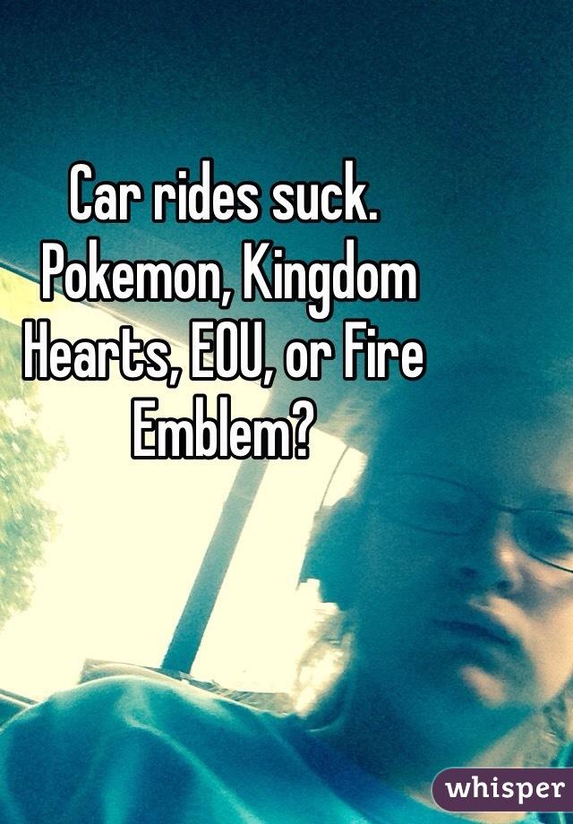 Car rides suck.  Pokemon, Kingdom Hearts, EOU, or Fire Emblem?