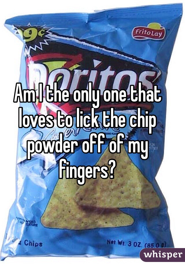 Am I the only one that loves to lick the chip powder off of my fingers?