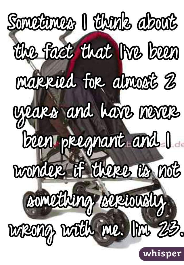 Sometimes I think about the fact that I've been married for almost 2 years and have never been pregnant and I wonder if there is not something seriously wrong with me. I'm 23.