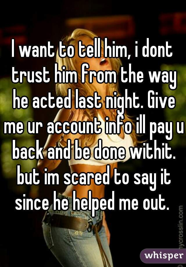 I want to tell him, i dont trust him from the way he acted last night. Give me ur account info ill pay u back and be done withit. but im scared to say it since he helped me out.