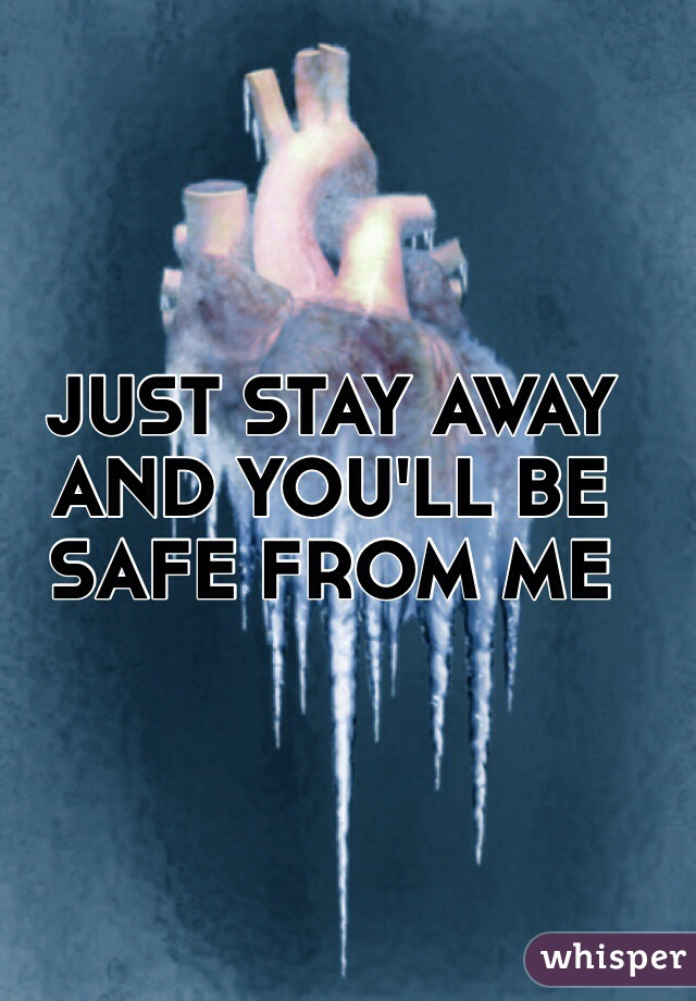 JUST STAY AWAY AND YOU'LL BE SAFE FROM ME
