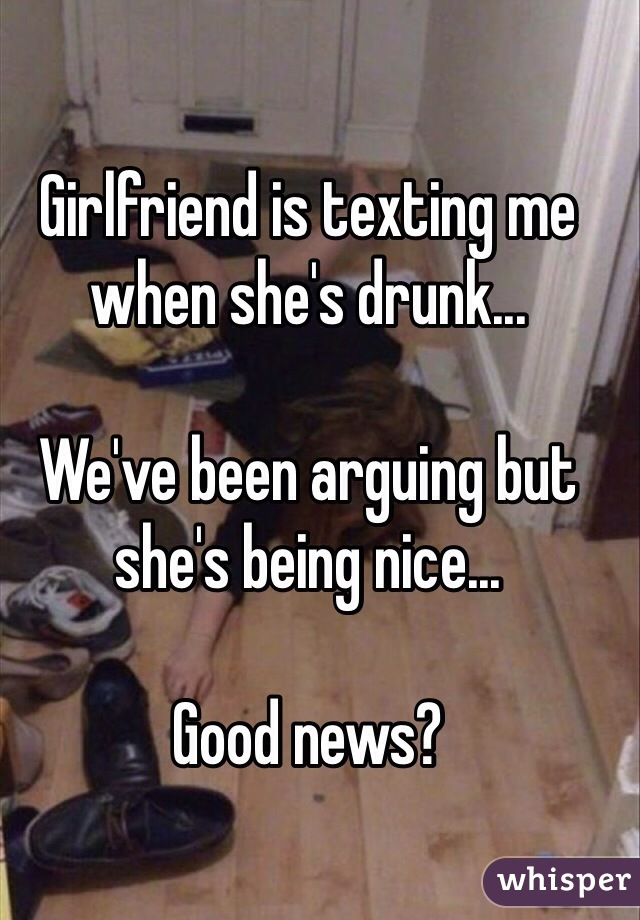 Girlfriend is texting me when she's drunk...  We've been arguing but she's being nice...  Good news?