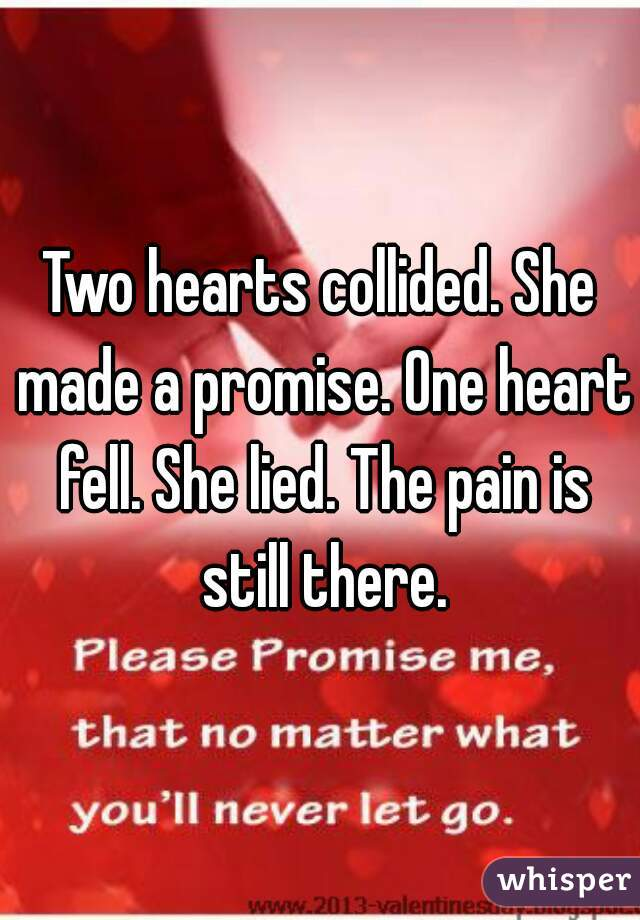 Two hearts collided. She made a promise. One heart fell. She lied. The pain is still there.