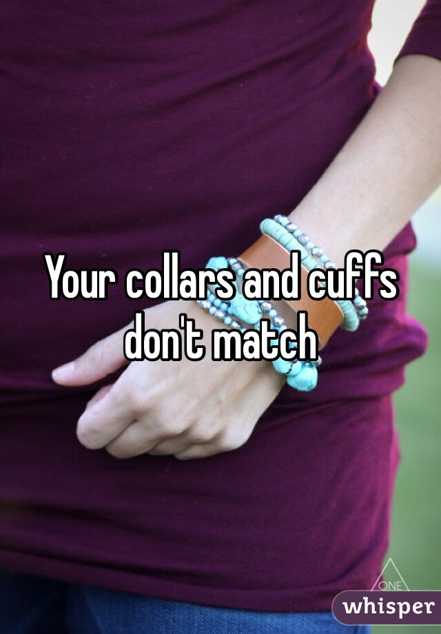 Your collars and cuffs don't match