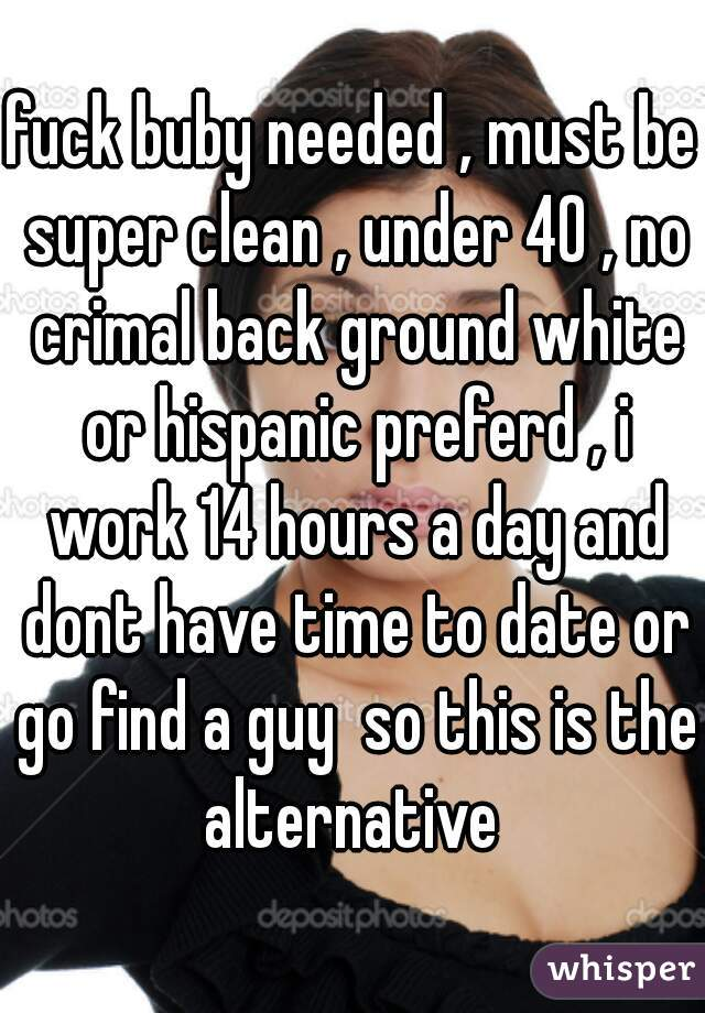 fuck buby needed , must be super clean , under 40 , no crimal back ground white or hispanic preferd , i work 14 hours a day and dont have time to date or go find a guy  so this is the alternative