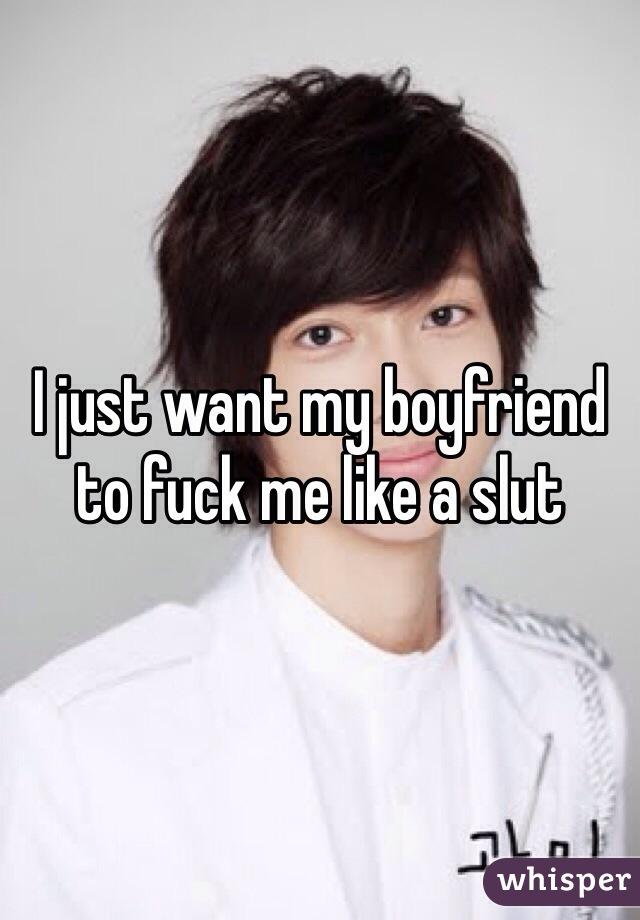 I just want my boyfriend to fuck me like a slut