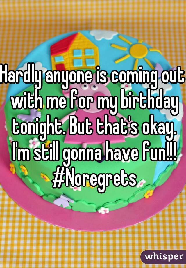 Hardly anyone is coming out with me for my birthday tonight. But that's okay. I'm still gonna have fun!!! #Noregrets