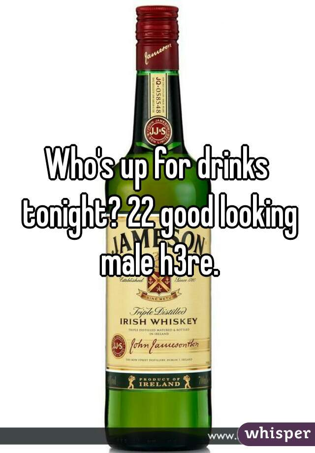 Who's up for drinks tonight? 22 good looking male h3re.