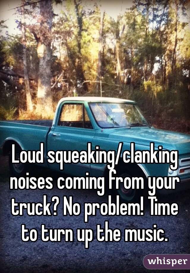 Loud squeaking/clanking noises coming from your truck? No problem! Time to turn up the music.