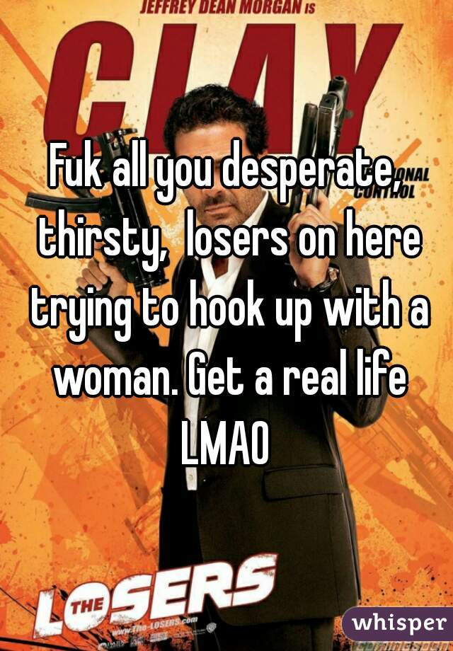 Fuk all you desperate, thirsty,  losers on here trying to hook up with a woman. Get a real life LMAO