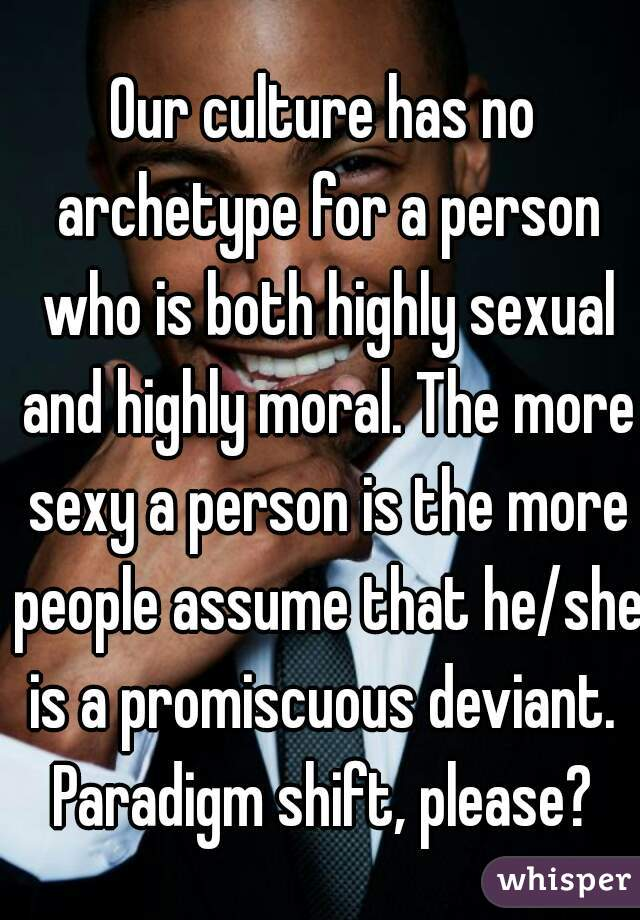 Our culture has no archetype for a person who is both highly sexual and highly moral. The more sexy a person is the more people assume that he/she is a promiscuous deviant.  Paradigm shift, please?