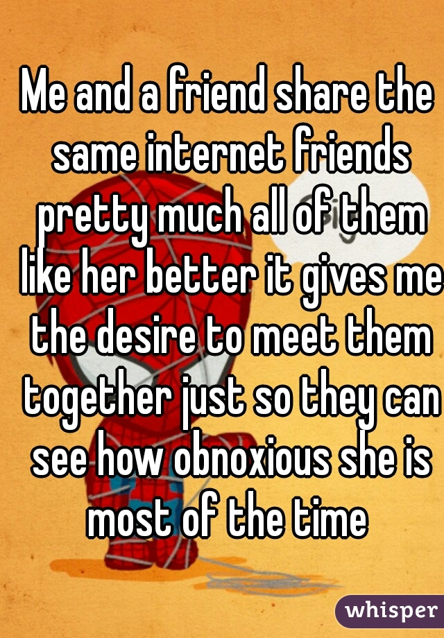 Me and a friend share the same internet friends pretty much all of them like her better it gives me the desire to meet them together just so they can see how obnoxious she is most of the time