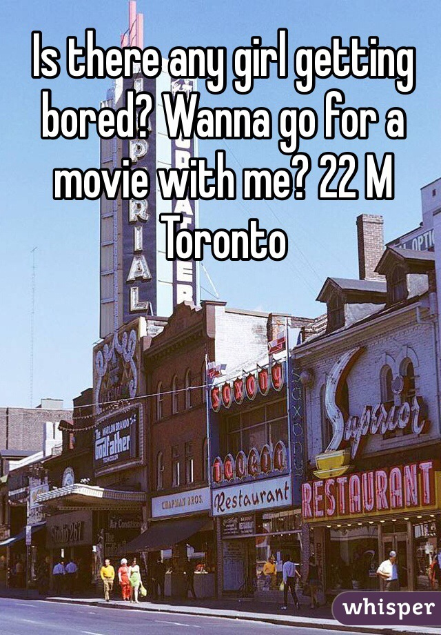 Is there any girl getting bored? Wanna go for a movie with me? 22 M Toronto