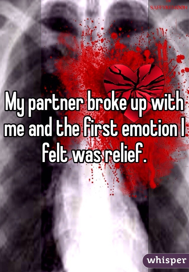 My partner broke up with me and the first emotion I felt was relief.