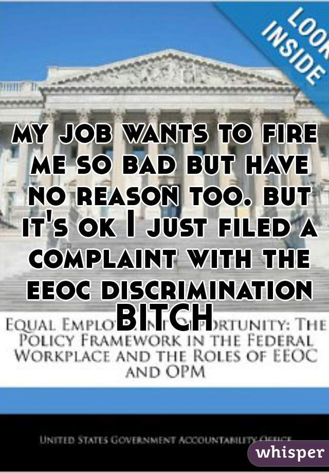 my job wants to fire me so bad but have no reason too. but it's ok I just filed a complaint with the eeoc discrimination BITCH