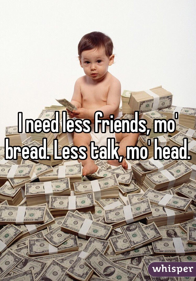 I need less friends, mo' bread. Less talk, mo' head.