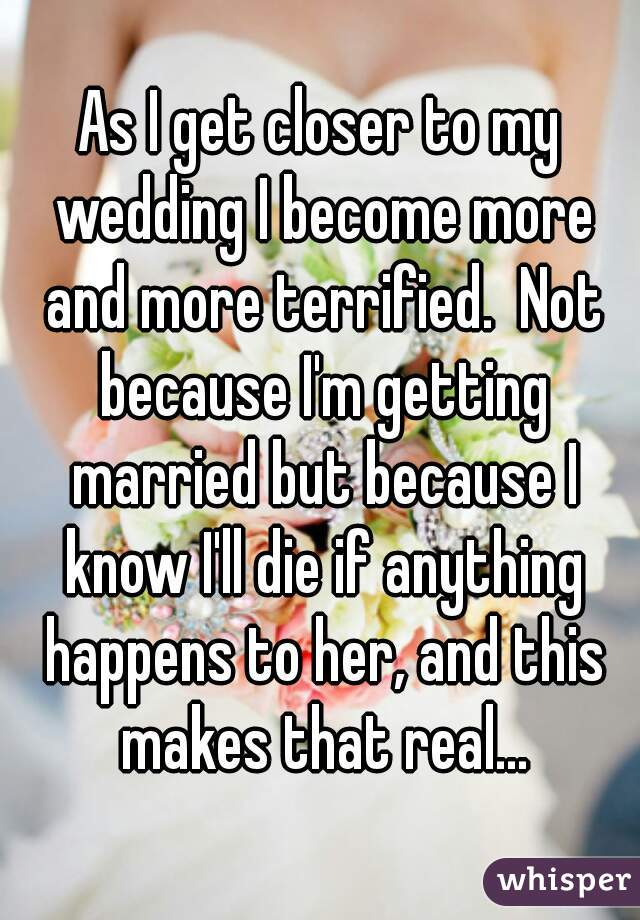 As I get closer to my wedding I become more and more terrified.  Not because I'm getting married but because I know I'll die if anything happens to her, and this makes that real...