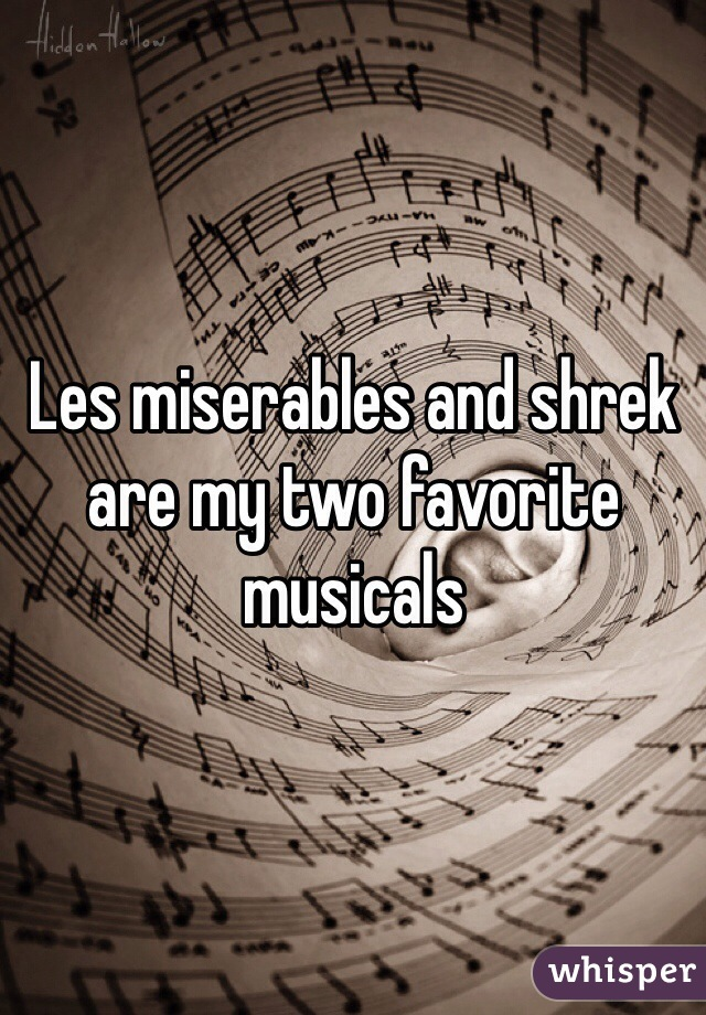Les miserables and shrek are my two favorite musicals
