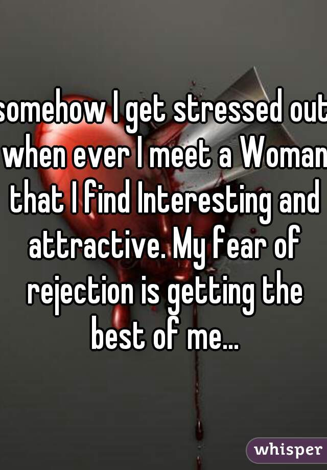 somehow I get stressed out when ever I meet a Woman that I find Interesting and attractive. My fear of rejection is getting the best of me...