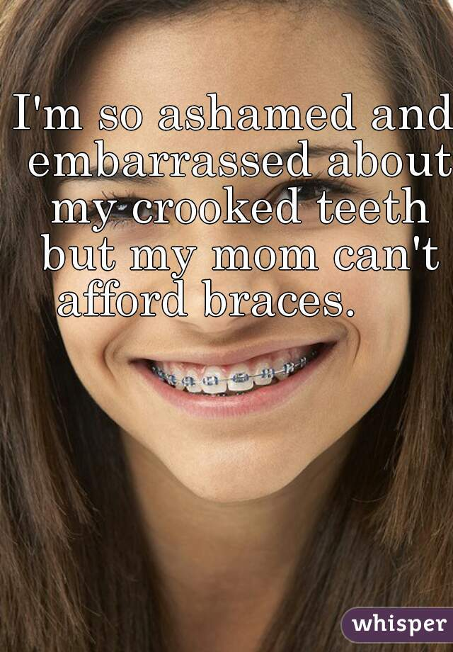 I'm so ashamed and embarrassed about my crooked teeth but my mom can't afford braces.