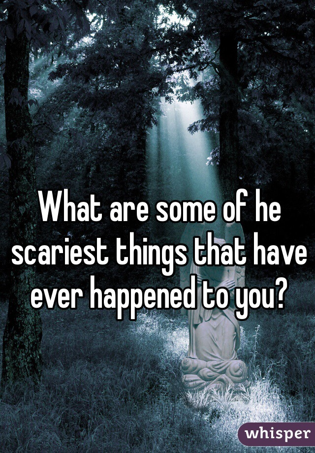 What are some of he scariest things that have ever happened to you?