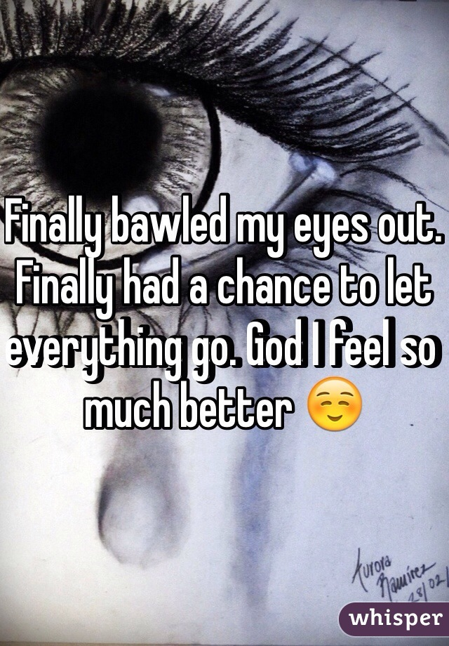 Finally bawled my eyes out. Finally had a chance to let everything go. God I feel so much better ☺️