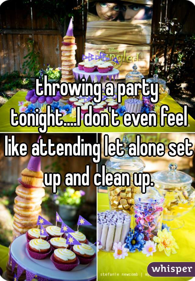 throwing a party tonight....I don't even feel like attending let alone set up and clean up.