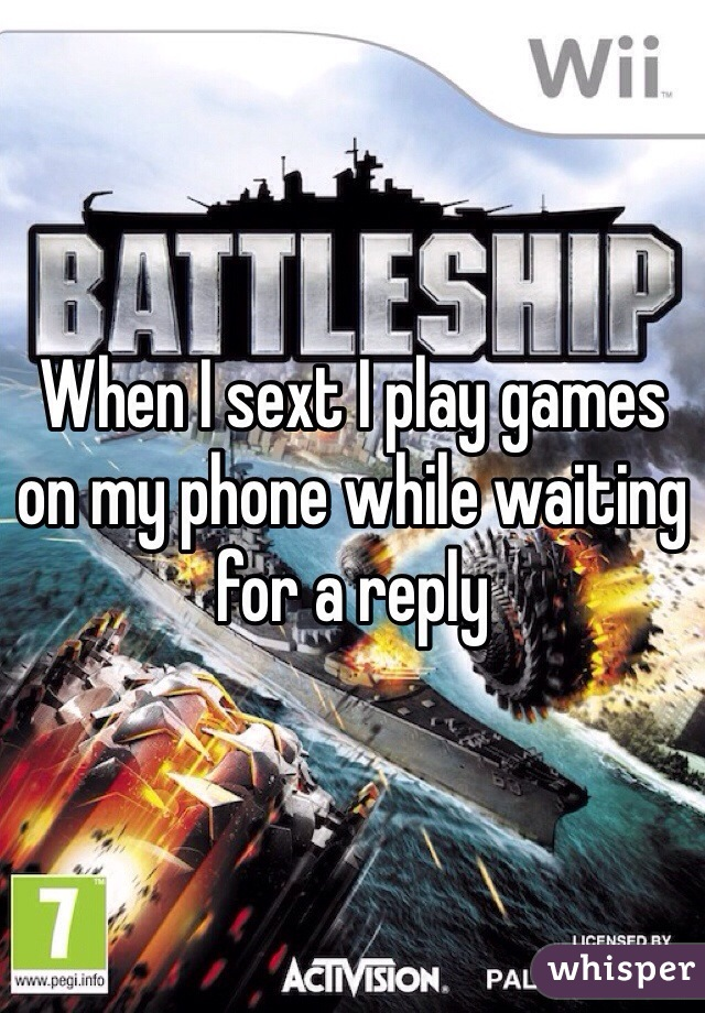 When I sext I play games on my phone while waiting for a reply