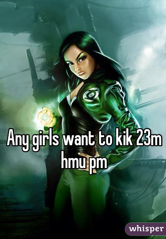 Any girls want to kik 23m hmu pm
