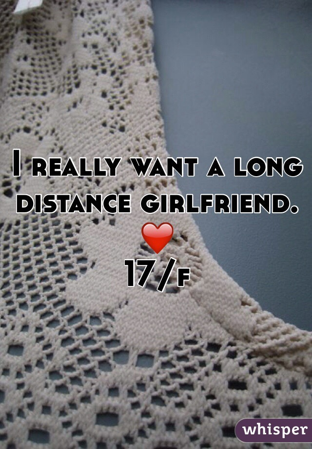 I really want a long distance girlfriend. ❤️  17/f