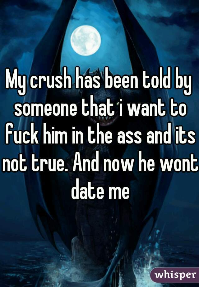 My crush has been told by someone that i want to fuck him in the ass and its not true. And now he wont date me