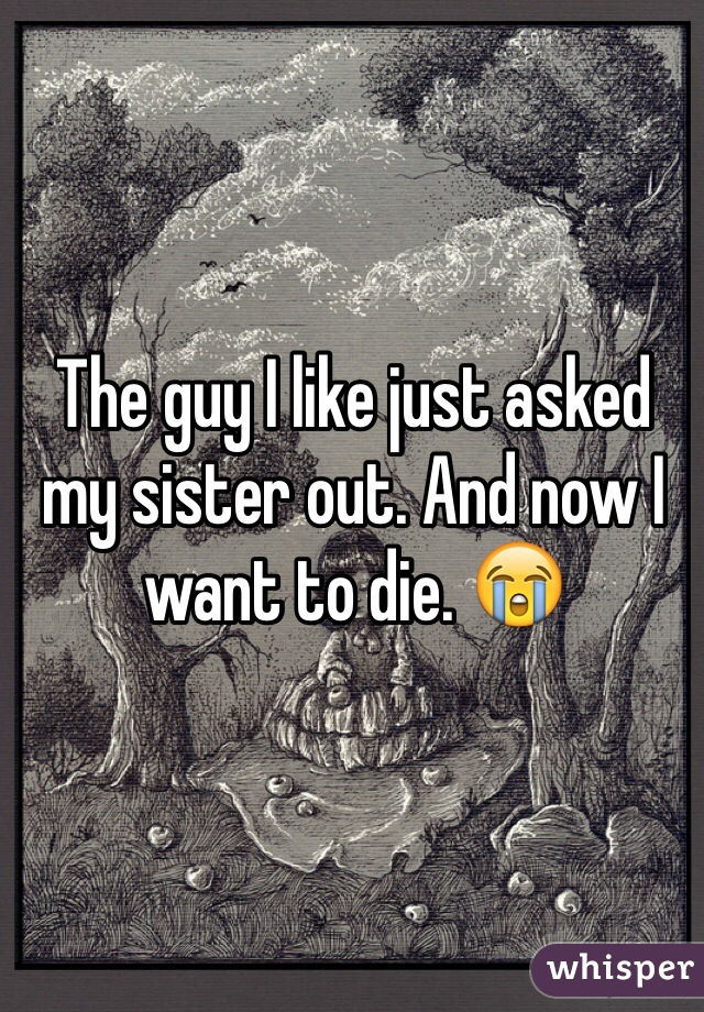 The guy I like just asked my sister out. And now I want to die. 😭