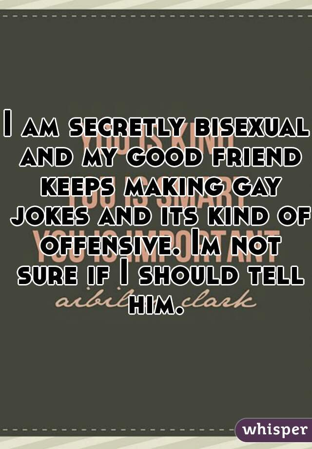 I am secretly bisexual and my good friend keeps making gay jokes and its kind of offensive. Im not sure if I should tell him.