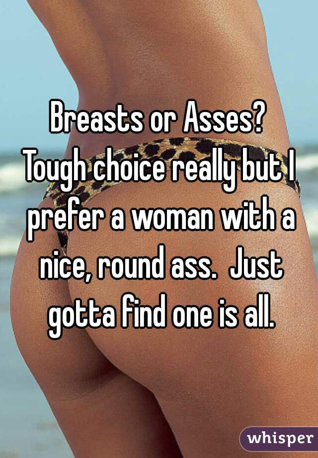 Breasts or Asses? Tough choice really but I prefer a woman with a nice, round ass.  Just gotta find one is all.