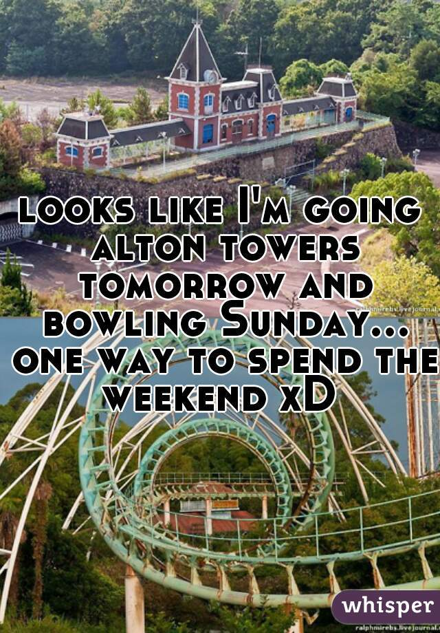 looks like I'm going alton towers tomorrow and bowling Sunday... one way to spend the weekend xD