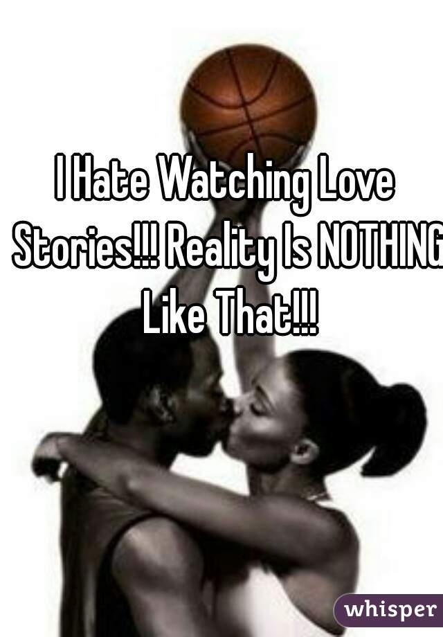 I Hate Watching Love Stories!!! Reality Is NOTHING Like That!!!