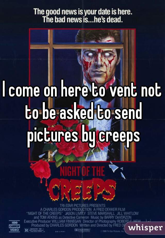 I come on here to vent not to be asked to send pictures by creeps