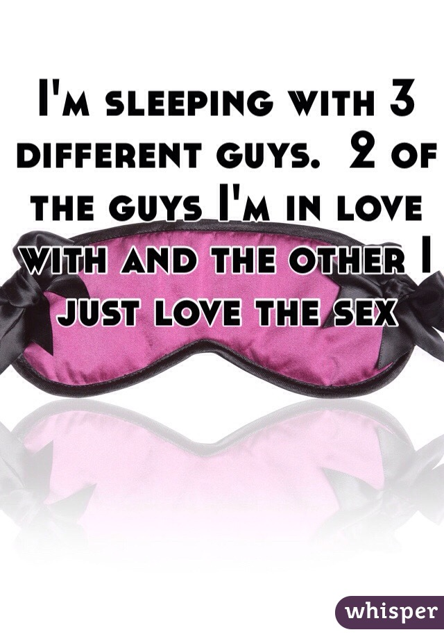 I'm sleeping with 3 different guys.  2 of the guys I'm in love with and the other I just love the sex