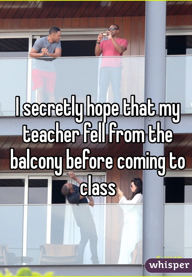 I secretly hope that my teacher fell from the balcony before coming to class