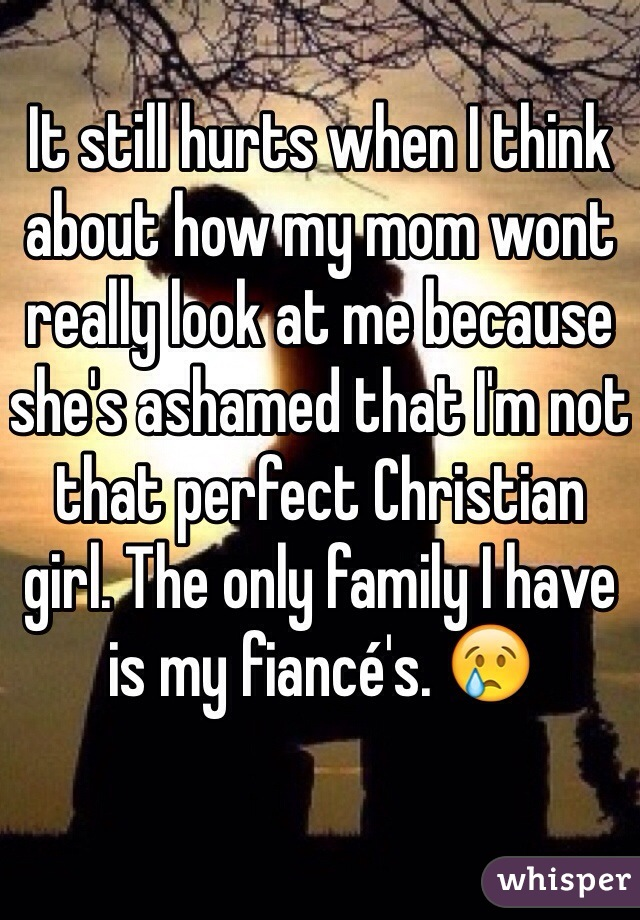It still hurts when I think about how my mom wont really look at me because she's ashamed that I'm not that perfect Christian girl. The only family I have is my fiancé's. 😢