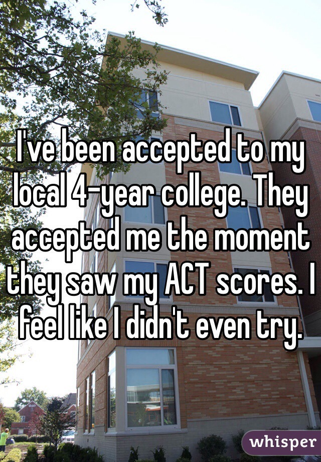 I've been accepted to my local 4-year college. They accepted me the moment they saw my ACT scores. I feel like I didn't even try.