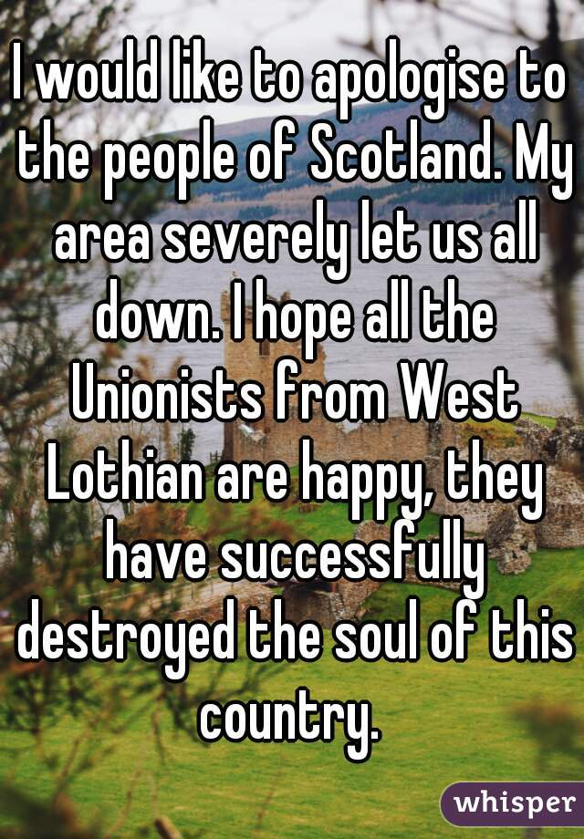 I would like to apologise to the people of Scotland. My area severely let us all down. I hope all the Unionists from West Lothian are happy, they have successfully destroyed the soul of this country.