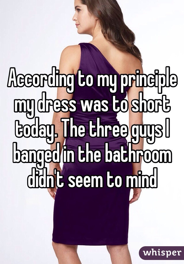 According to my principle my dress was to short today. The three guys I banged in the bathroom didn't seem to mind