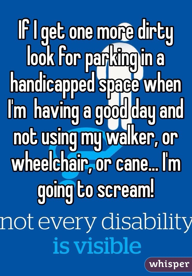 If I get one more dirty look for parking in a handicapped space when I'm  having a good day and not using my walker, or wheelchair, or cane… I'm going to scream!